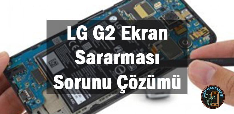 LG G2 Ekran Sararması Sorunu Çözümü