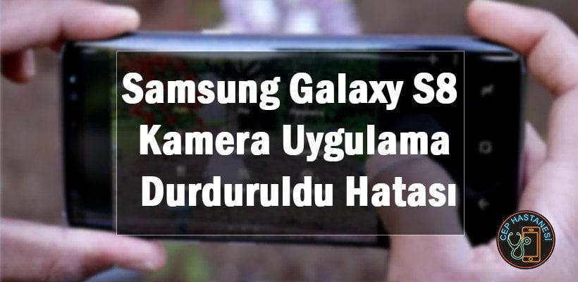 Samsung Galaxy S8 Kamera Uygulama Durduruldu Hatası