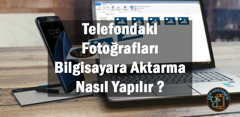Telefondaki Fotoğrafları Bilgisayara Aktarma Nasıl Yapılır