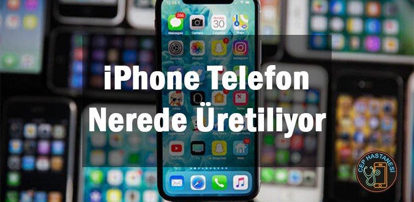 iPhone Telefon Nerede Üretiliyor