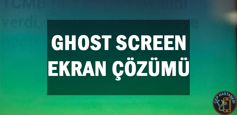 Ghost Screen Ekran Çözümü