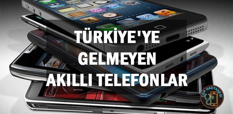 Türkiye'ye Gelmeyen Akıllı Telefonlar