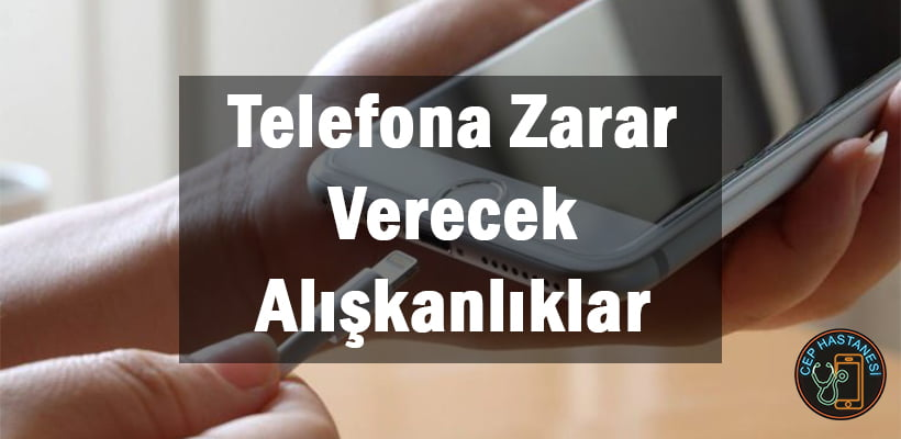 Telefona Zarar Verecek Alışkanlıklar