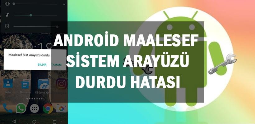 Android Maalesef Sistem Arayüzü Durdu Hatası