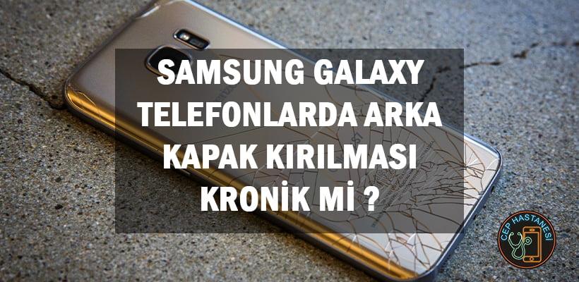 Samsung Galaxy Telefonlarda Arka Kapak Kırılması Kronik Mi