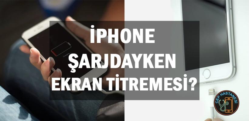 iphone-sarjdayken-ekran-titremesi