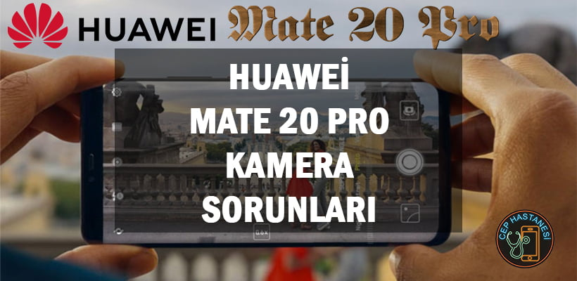Huawei Mate 20 Pro Kamera Sorunları