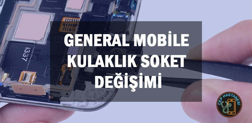 general-mobile-kulaklik-soket-degisimi