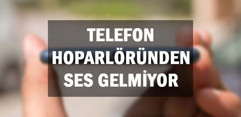 Telefon Hoparlöründen Ses Gelmiyor
