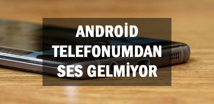 Android Telefonumdan Ses Gelmiyor
