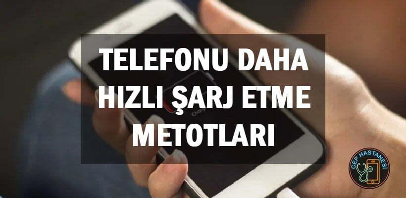 Telefonu Daha Hızlı Şarj Etme Metotları