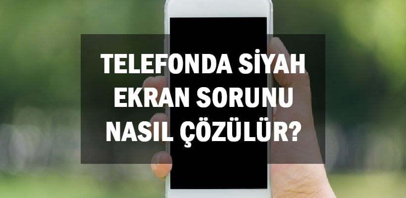Telefonda Siyah Ekran Sorunu Nasıl Çözülür?